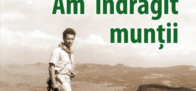"""""""România pitorească"""" vă propune o captivantă carte: AM ÎNDRĂGIT MUNȚII de Ionel Coman"""